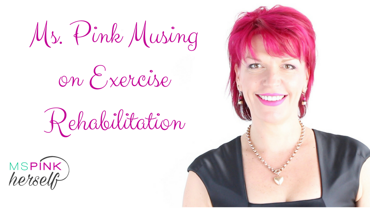 Ms Pink Musing on Exercise Rehabilitation
