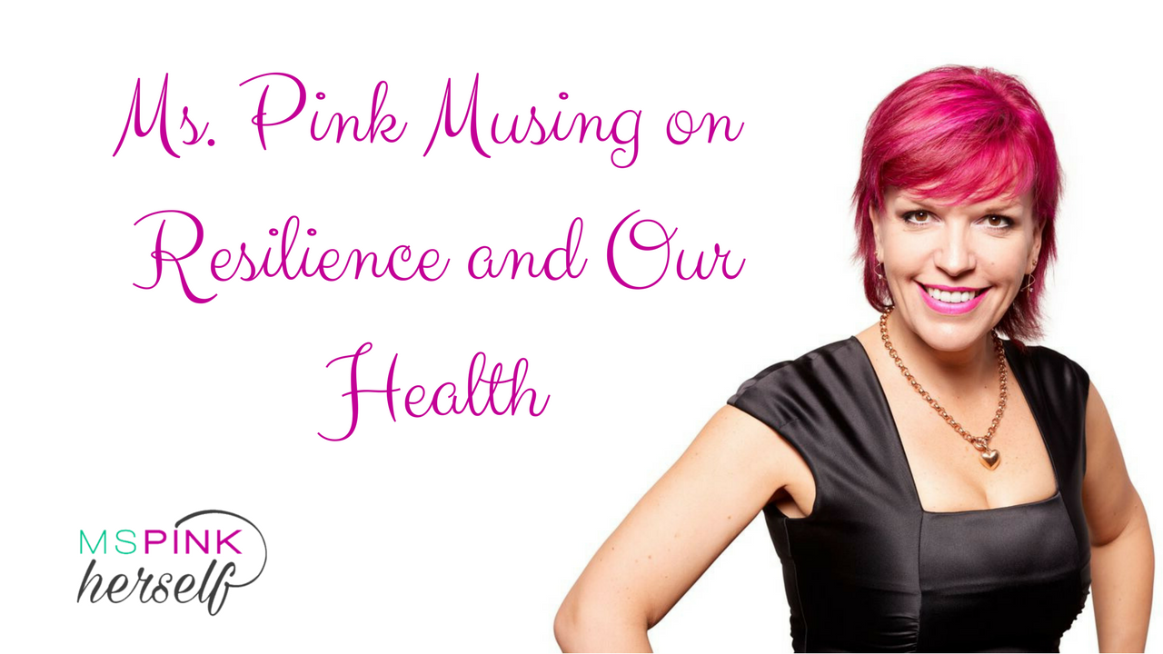 Ms Pink Musing on Resilience and Our Health