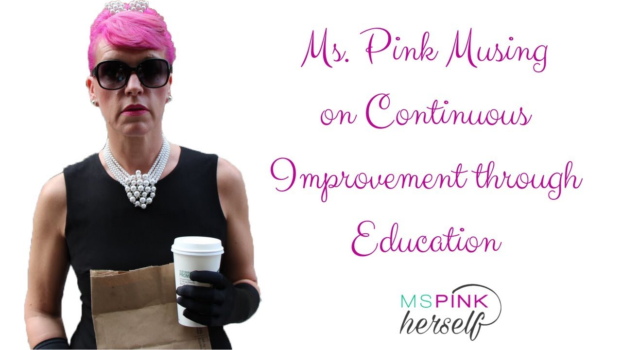 Ms Pink Musing on Continuous Improvement through Education
