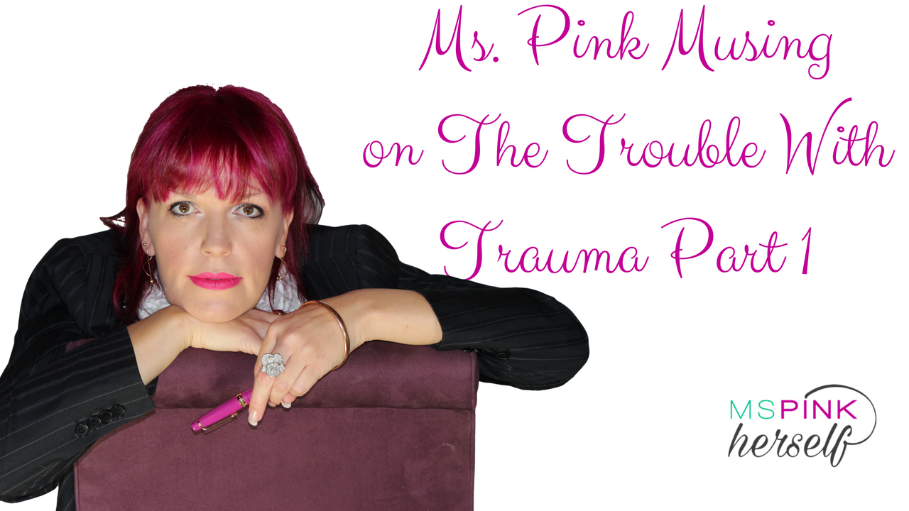 Ms Pink Musing on The Trouble With Trauma Part 1