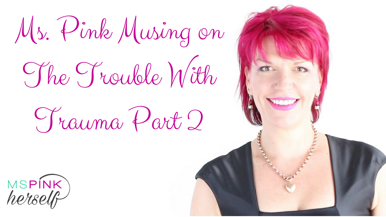 Ms Pink Musing on The Trouble With Trauma Part 2