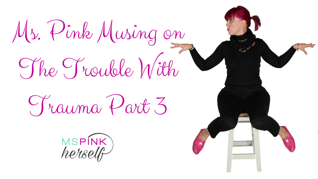 Ms Pink Musing on The Trouble With Trauma Part 3