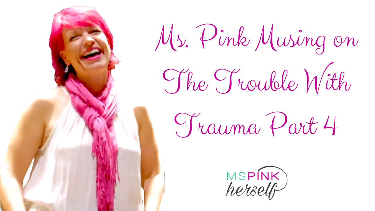 Ms Pink Musing on The Trouble With Trauma Part 4