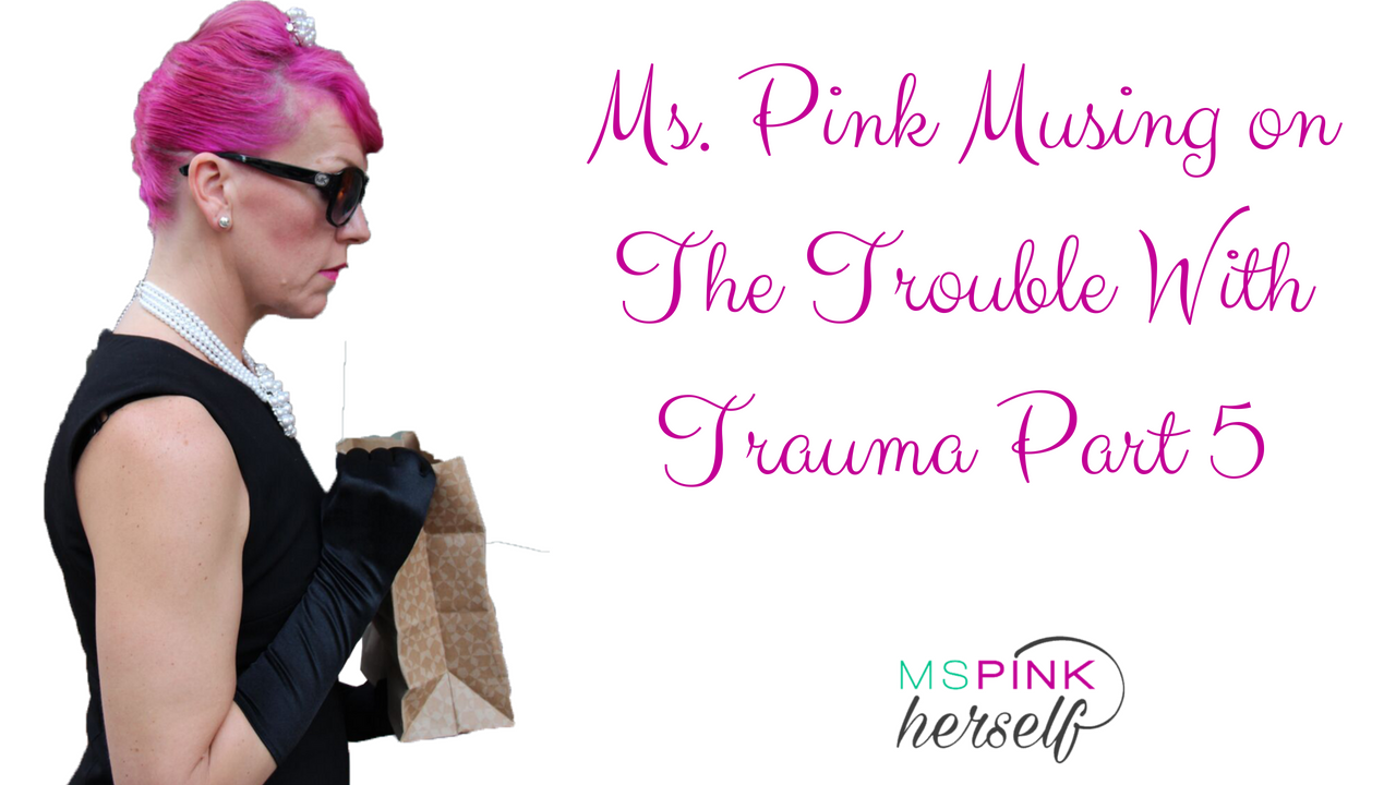 Ms Pink Musing on The Trouble With Trauma Part 5