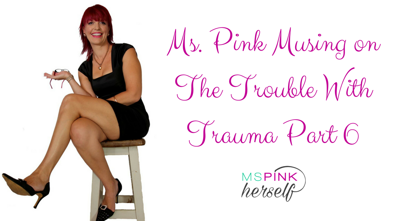 Ms Pink Musing on The Trouble With Trauma Part 6
