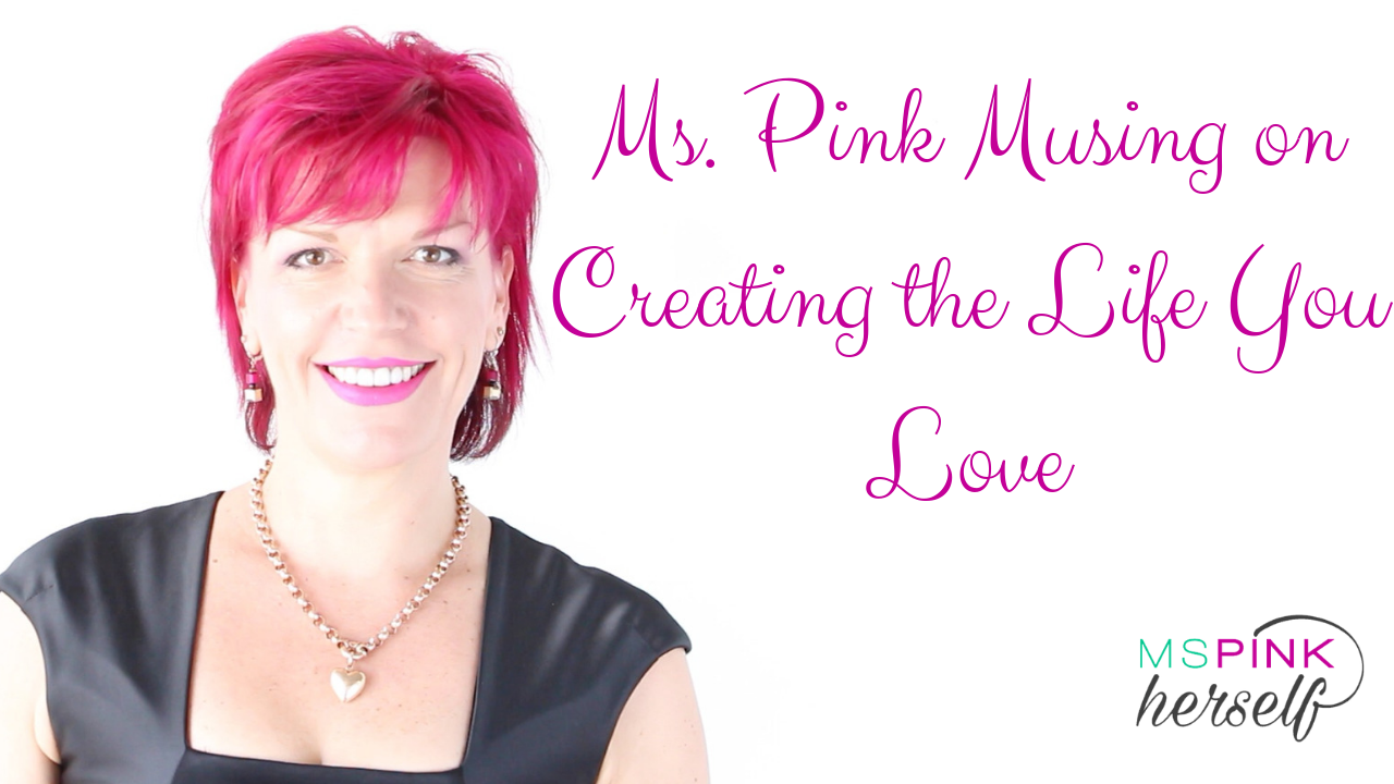 Ms Pink Musing on Creating the Life You Love